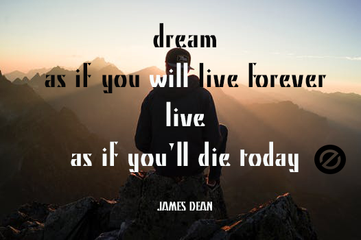 dream as if you will LIVE forever . LIVE as if you'll die today